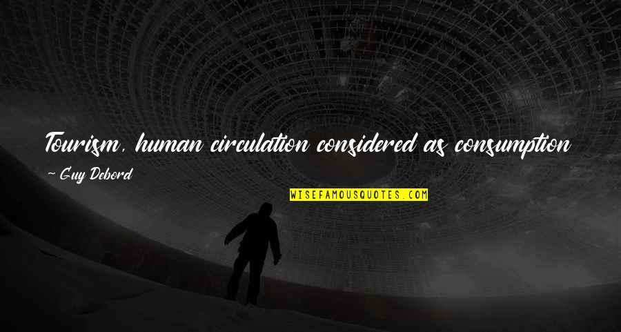 Leisure Philosophy Quotes By Guy Debord: Tourism, human circulation considered as consumption is fundamentally