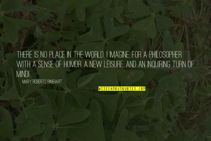 Leisure Philosophy Quotes By Mary Roberts Rinehart: There is no place in the world, I