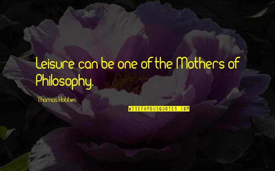Leisure Philosophy Quotes By Thomas Hobbes: Leisure can be one of the Mothers of