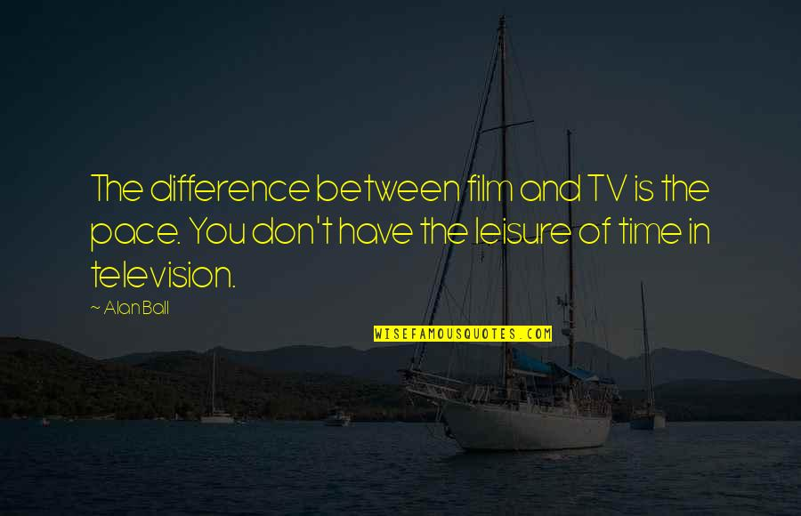 Leisure Time Quotes By Alan Ball: The difference between film and TV is the