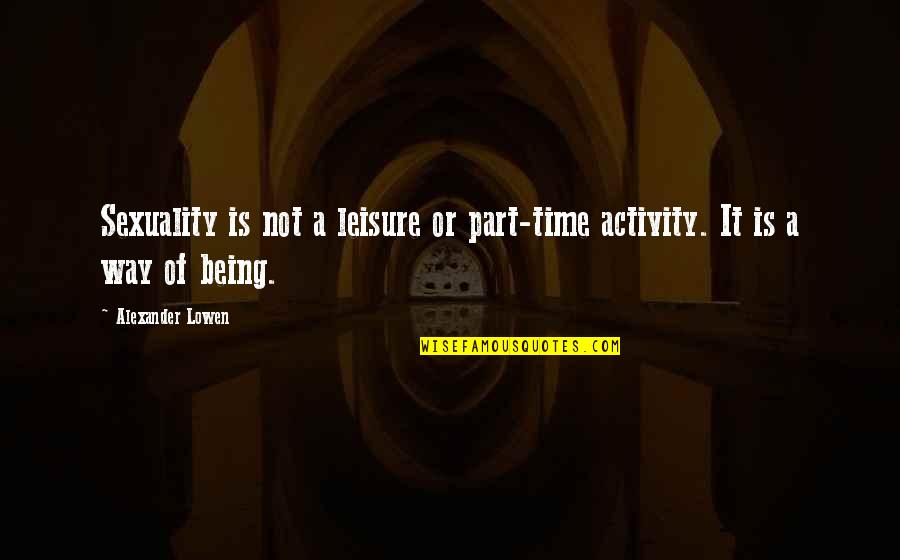 Leisure Time Quotes By Alexander Lowen: Sexuality is not a leisure or part-time activity.