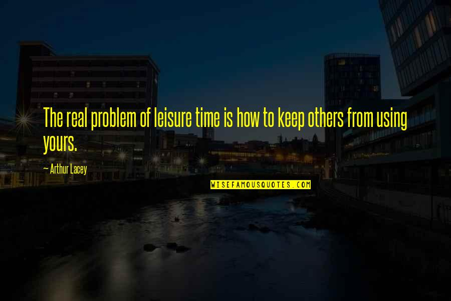 Leisure Time Quotes By Arthur Lacey: The real problem of leisure time is how