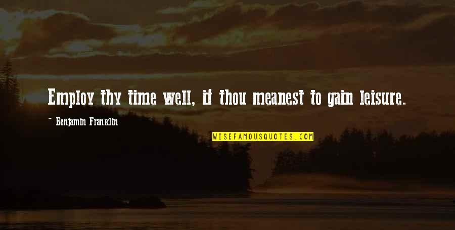 Leisure Time Quotes By Benjamin Franklin: Employ thy time well, if thou meanest to