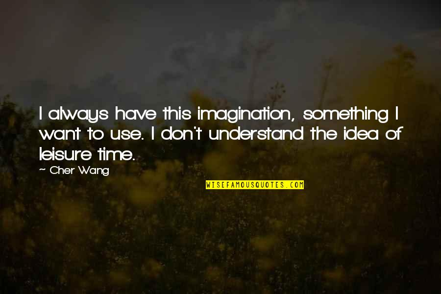 Leisure Time Quotes By Cher Wang: I always have this imagination, something I want