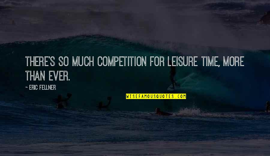 Leisure Time Quotes By Eric Fellner: There's so much competition for leisure time, more