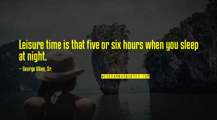 Leisure Time Quotes By George Allen, Sr.: Leisure time is that five or six hours