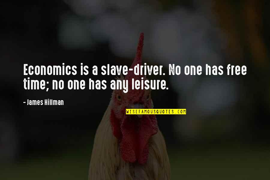 Leisure Time Quotes By James Hillman: Economics is a slave-driver. No one has free