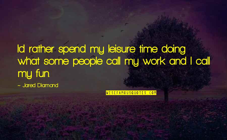 Leisure Time Quotes By Jared Diamond: I'd rather spend my leisure time doing what