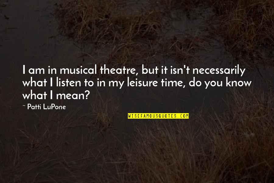 Leisure Time Quotes By Patti LuPone: I am in musical theatre, but it isn't