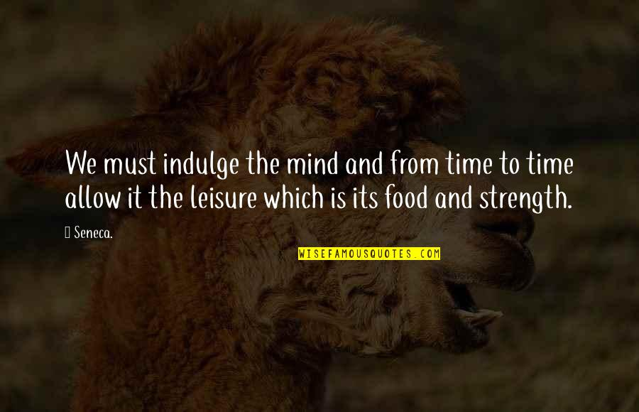 Leisure Time Quotes By Seneca.: We must indulge the mind and from time