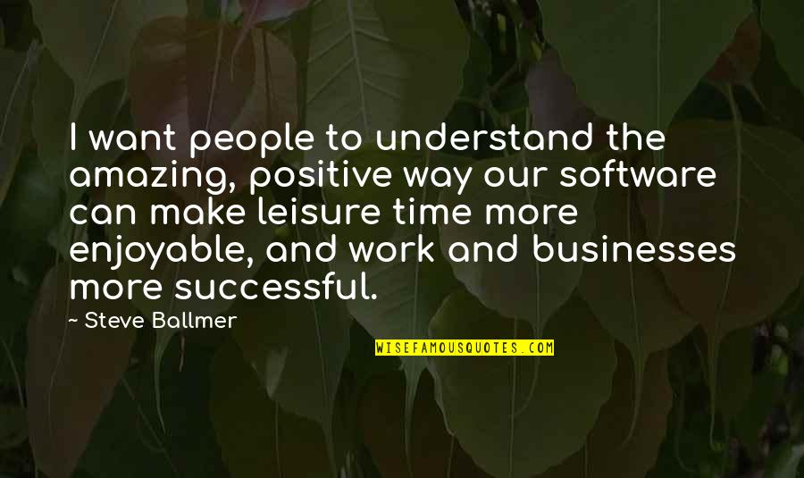 Leisure Time Quotes By Steve Ballmer: I want people to understand the amazing, positive