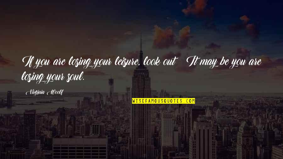 Leisure Time Quotes By Virginia Woolf: If you are losing your leisure, look out!
