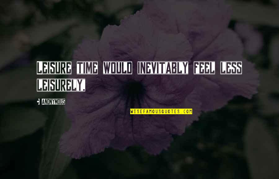 Leisurely Quotes By Anonymous: Leisure time would inevitably feel less leisurely,