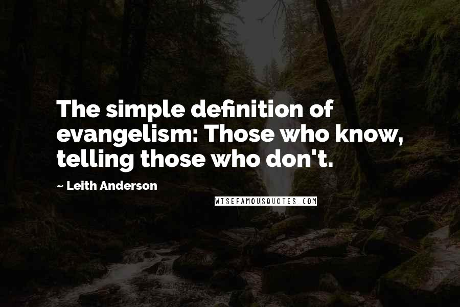 Leith Anderson quotes: The simple definition of evangelism: Those who know, telling those who don't.