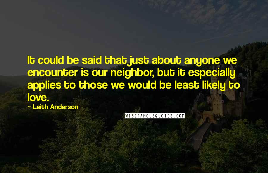 Leith Anderson quotes: It could be said that just about anyone we encounter is our neighbor, but it especially applies to those we would be least likely to love.
