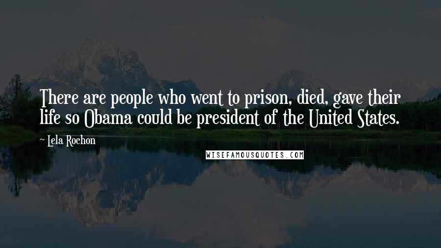Lela Rochon quotes: There are people who went to prison, died, gave their life so Obama could be president of the United States.