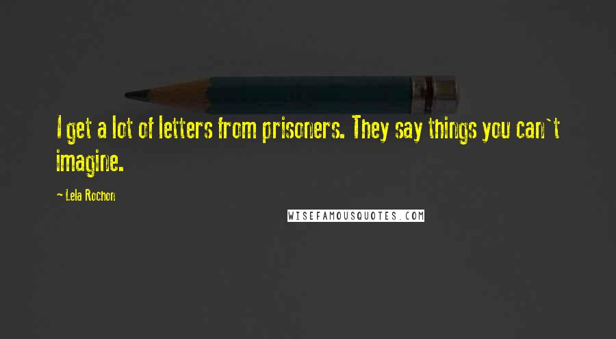 Lela Rochon quotes: I get a lot of letters from prisoners. They say things you can't imagine.