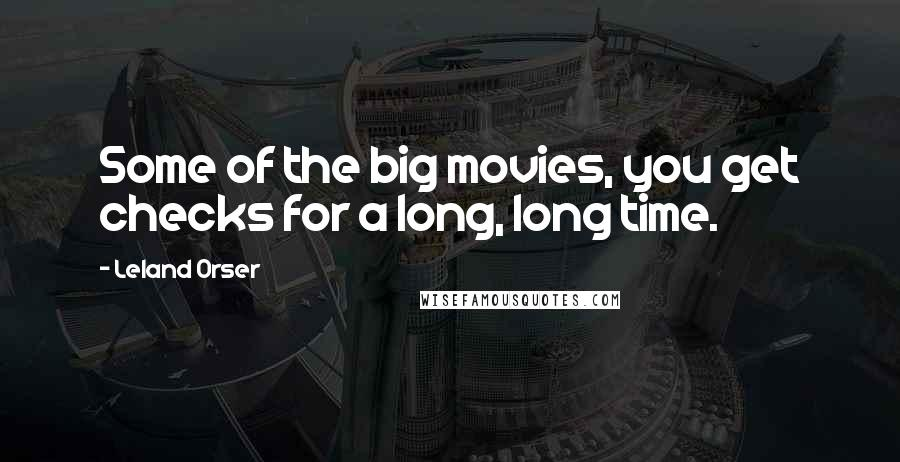 Leland Orser quotes: Some of the big movies, you get checks for a long, long time.