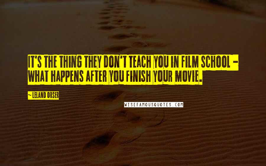 Leland Orser quotes: It's the thing they don't teach you in film school - what happens after you finish your movie.