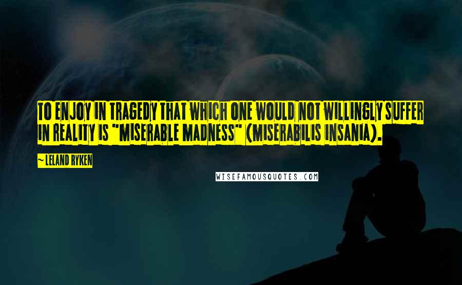 "Leland Ryken quotes: To enjoy in tragedy that which one would not willingly suffer in reality is ""miserable madness"" (miserabilis insania)."
