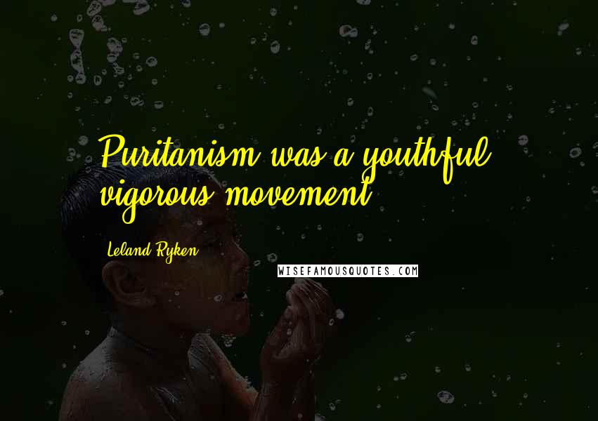 Leland Ryken quotes: Puritanism was a youthful, vigorous movement.