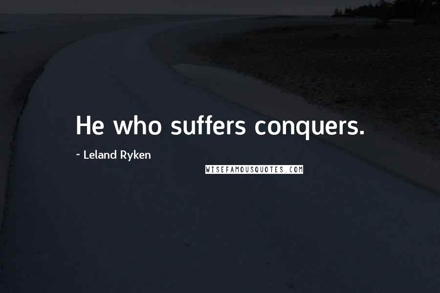 Leland Ryken quotes: He who suffers conquers.