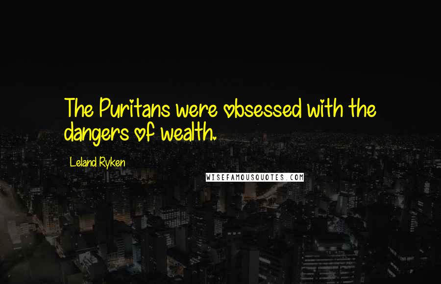 Leland Ryken quotes: The Puritans were obsessed with the dangers of wealth.