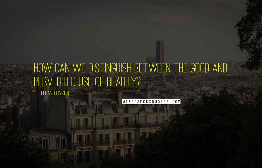 Leland Ryken quotes: How can we distinguish between the good and perverted use of beauty?