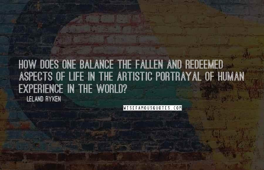 Leland Ryken quotes: How does one balance the fallen and redeemed aspects of life in the artistic portrayal of human experience in the world?