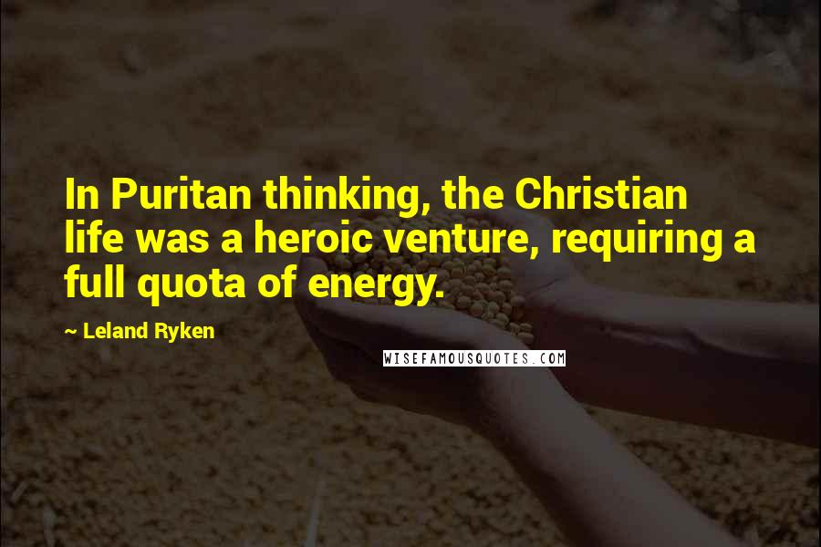Leland Ryken quotes: In Puritan thinking, the Christian life was a heroic venture, requiring a full quota of energy.