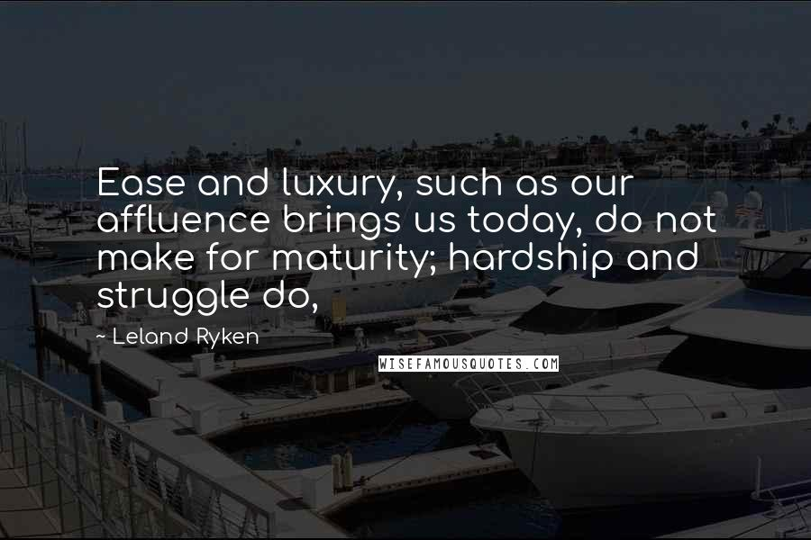Leland Ryken quotes: Ease and luxury, such as our affluence brings us today, do not make for maturity; hardship and struggle do,