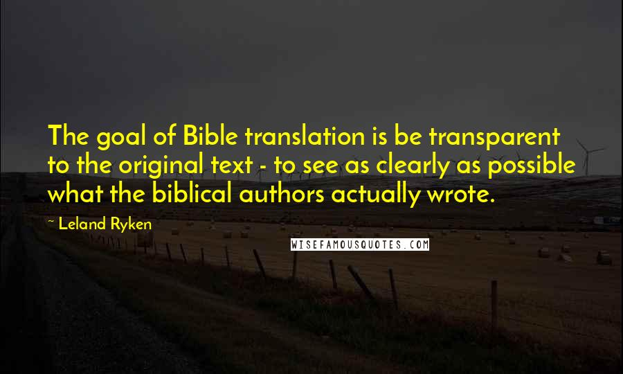 Leland Ryken quotes: The goal of Bible translation is be transparent to the original text - to see as clearly as possible what the biblical authors actually wrote.