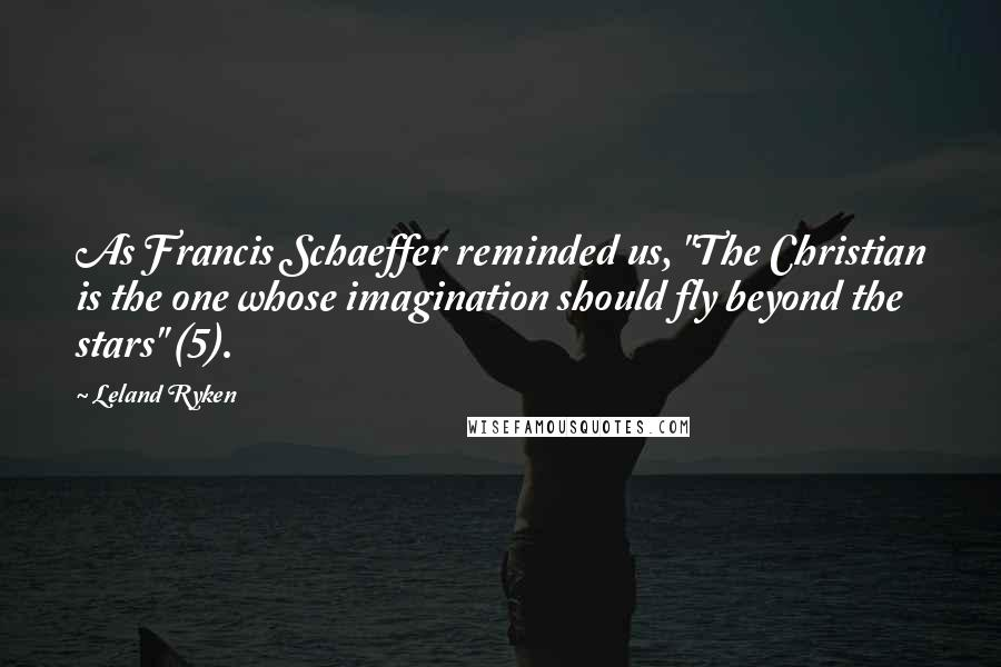 "Leland Ryken quotes: As Francis Schaeffer reminded us, ""The Christian is the one whose imagination should fly beyond the stars"" (5)."
