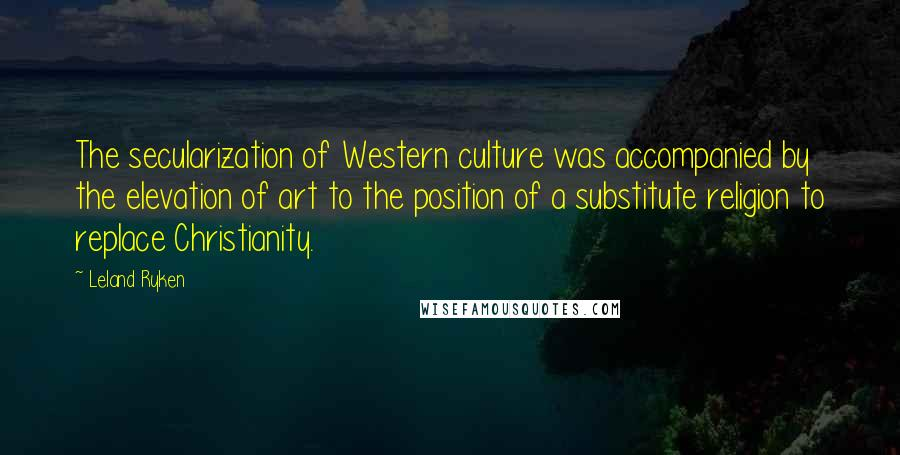 Leland Ryken quotes: The secularization of Western culture was accompanied by the elevation of art to the position of a substitute religion to replace Christianity.