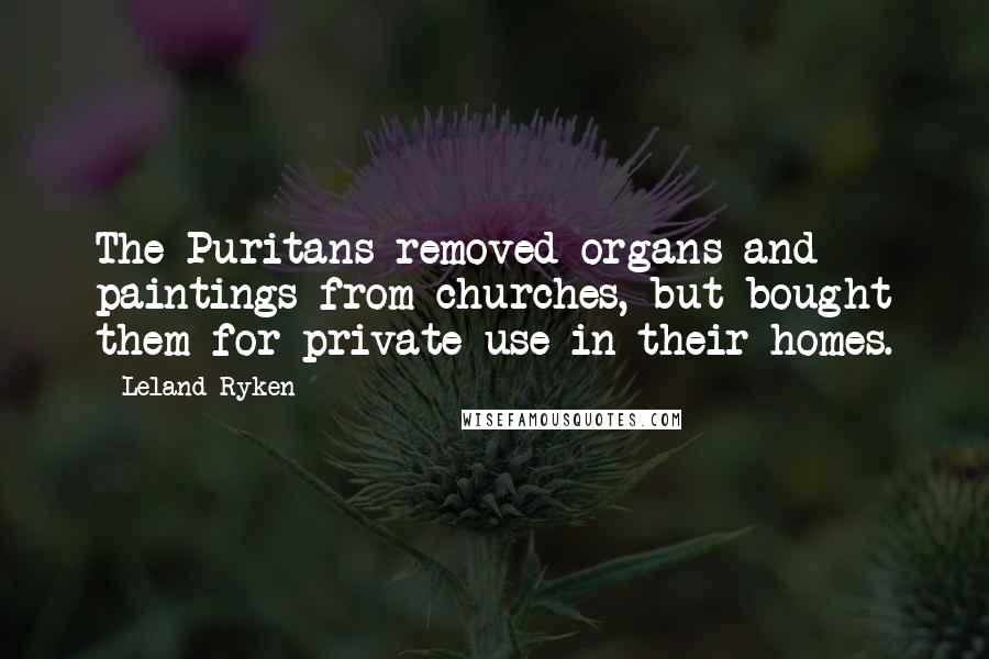 Leland Ryken quotes: The Puritans removed organs and paintings from churches, but bought them for private use in their homes.
