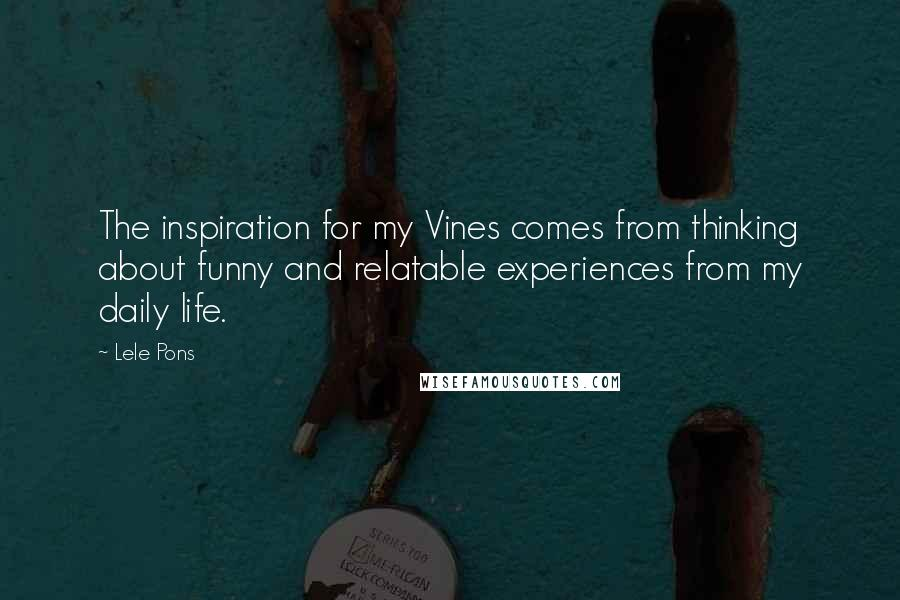 Lele Pons quotes: The inspiration for my Vines comes from thinking about funny and relatable experiences from my daily life.