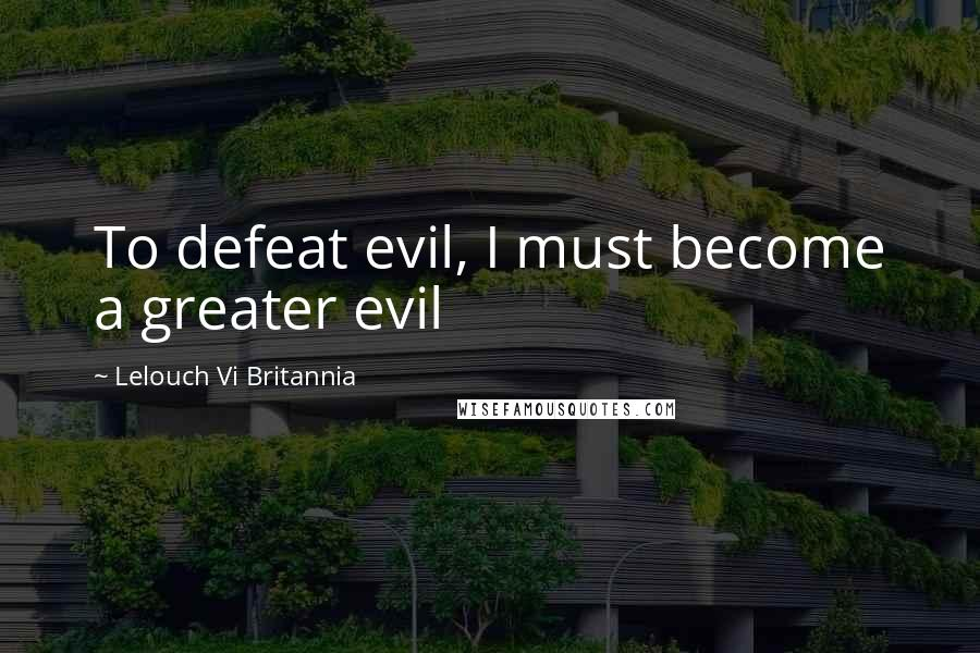 Lelouch Vi Britannia quotes: To defeat evil, I must become a greater evil