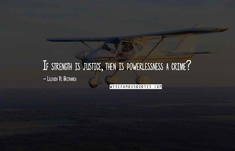 Lelouch Vi Britannia quotes: If strength is justice, then is powerlessness a crime?