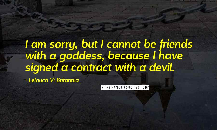 Lelouch Vi Britannia quotes: I am sorry, but I cannot be friends with a goddess, because I have signed a contract with a devil.