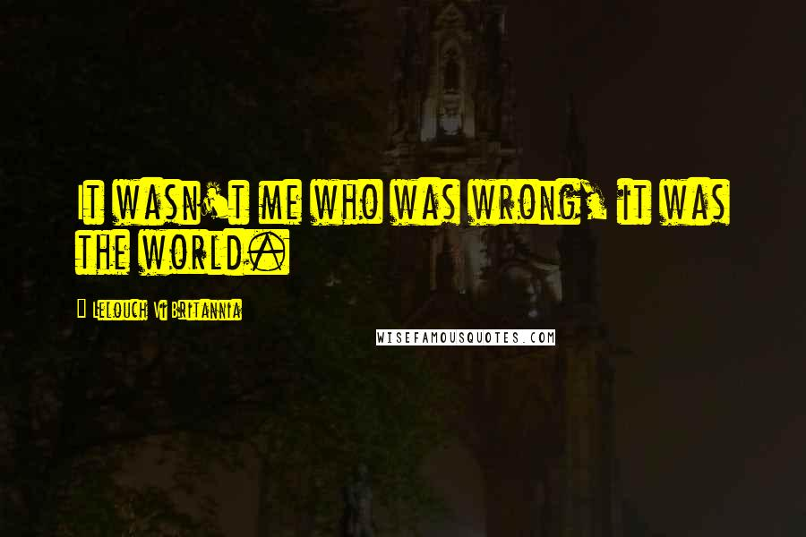 Lelouch Vi Britannia quotes: It wasn't me who was wrong, it was the world.