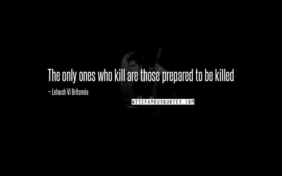 Lelouch Vi Britannia quotes: The only ones who kill are those prepared to be killed