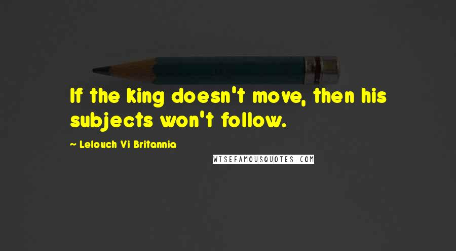Lelouch Vi Britannia quotes: If the king doesn't move, then his subjects won't follow.