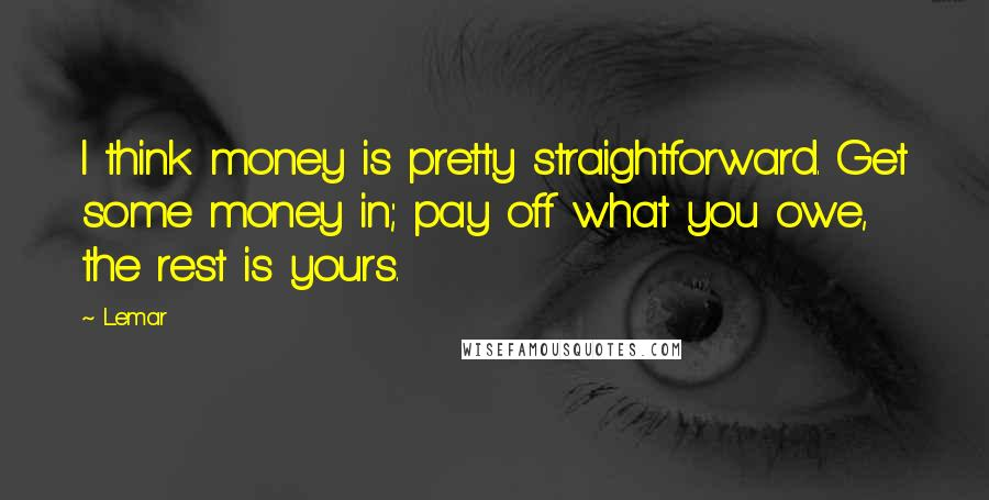 Lemar quotes: I think money is pretty straightforward. Get some money in; pay off what you owe, the rest is yours.
