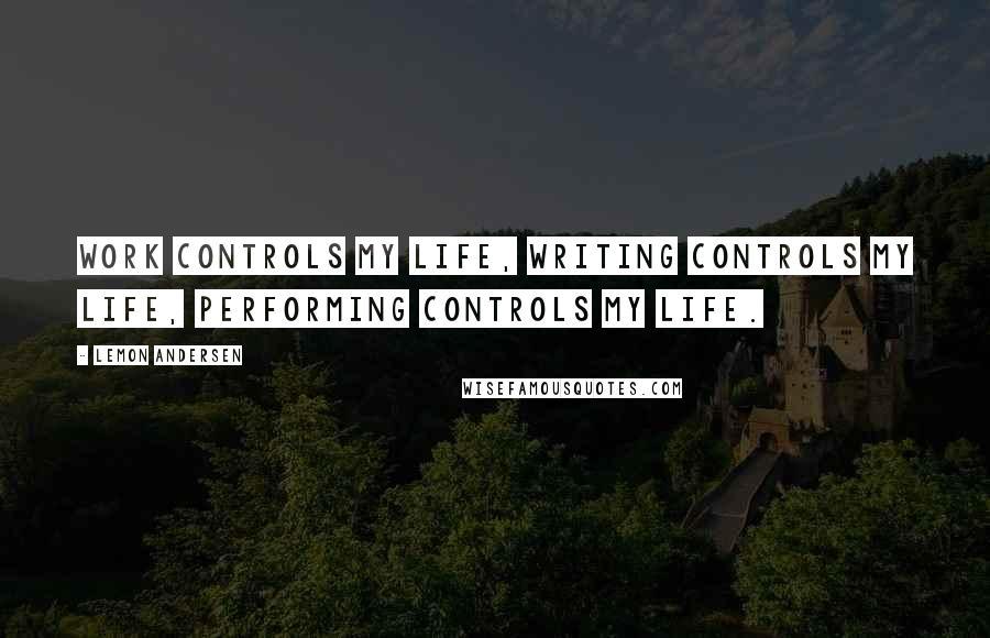 Lemon Andersen quotes: Work controls my life, writing controls my life, performing controls my life.