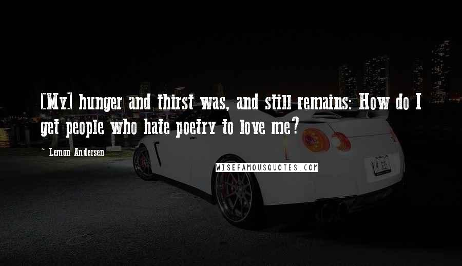 Lemon Andersen quotes: [My] hunger and thirst was, and still remains: How do I get people who hate poetry to love me?