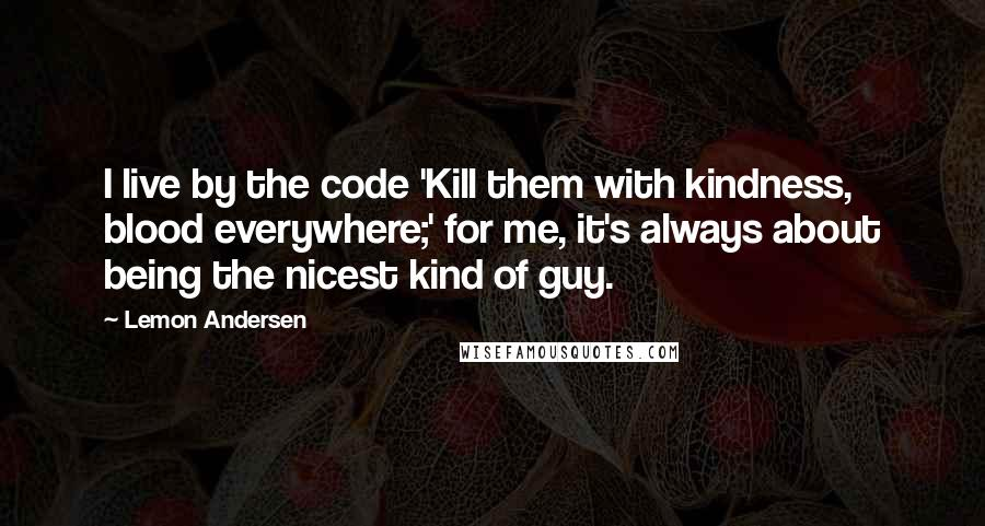 Lemon Andersen quotes: I live by the code 'Kill them with kindness, blood everywhere;' for me, it's always about being the nicest kind of guy.