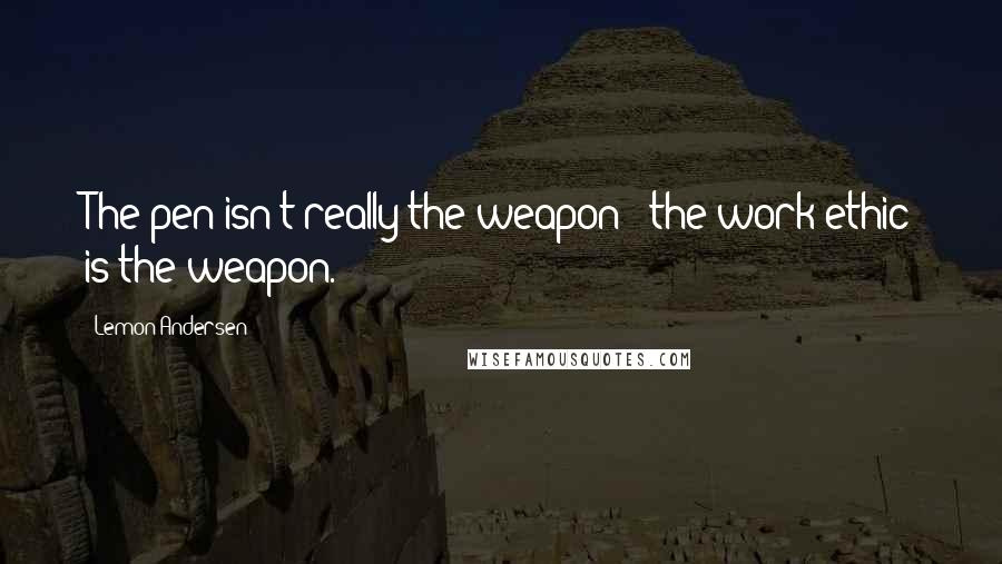 Lemon Andersen quotes: The pen isn't really the weapon - the work ethic is the weapon.