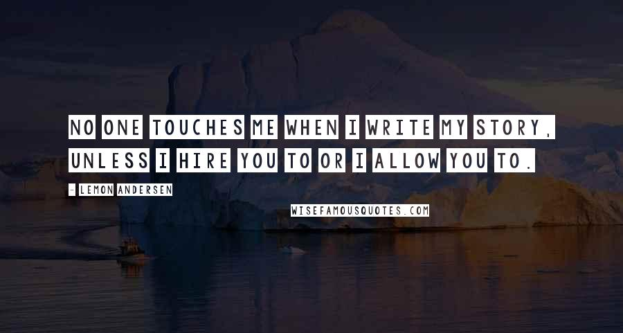 Lemon Andersen quotes: No one touches me when I write my story, unless I hire you to or I allow you to.