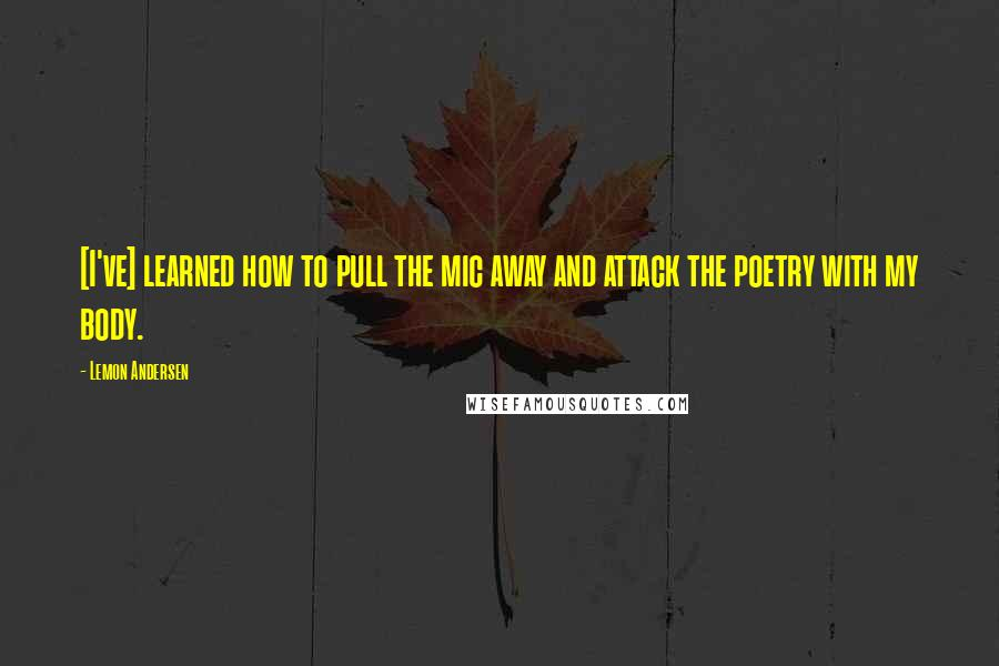 Lemon Andersen quotes: [I've] learned how to pull the mic away and attack the poetry with my body.