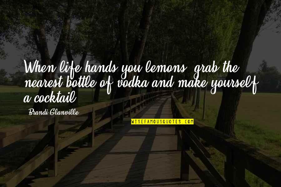 Lemons Vodka Quotes By Brandi Glanville: When life hands you lemons, grab the nearest